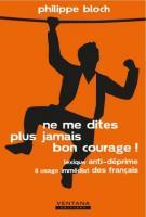 Ne me dites plus jamais bon courage ! - Philippe Bloch