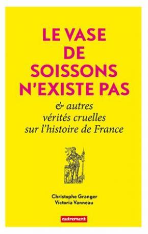 Le vase de Soissons n'existe pas & autres vérités cruelles sur l'histoire de France de Christophe Granger