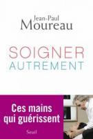 Soigner autrement - Ces mains qui guérissent - Jean-Paul Moureau
