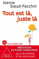 Tout est là, juste là - Méditation de pleine conscience pour les enfants et les ados aussi - Jeanne Siaud-Facchin