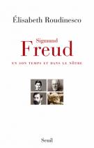 Sigmund Freud, en son temps et dans le nôtre - Elisabeth Roudinesco