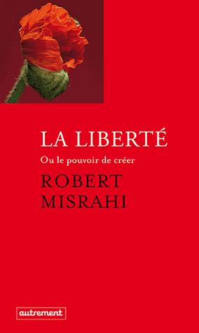 La liberté ou Le pouvoir de créer de Robert  Misrahi