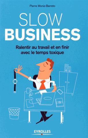 Slow business  - Ralentir au travail et en finir avec le temps toxique de Pierre Moniz-Barreto
