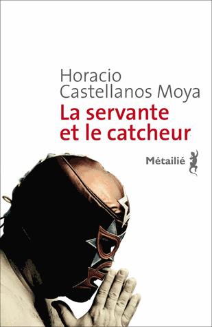 La servante et le catcheur de Horacio  Castellanos Moya