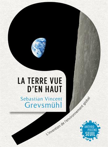 La Terre vue d'en haut  - L'invention de l'environnement global de Sebastian Vincent  Grevsmühl