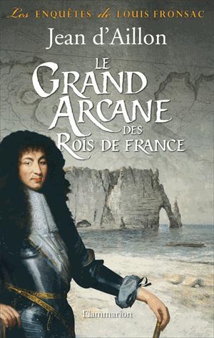 Le grand arcane des Rois de France  - La vérité sur l'aiguille creuse de Jean d'Aillon