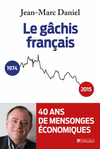 Le gâchis français  - 40 ans de mensonges économiques de Jean-Marc Daniel