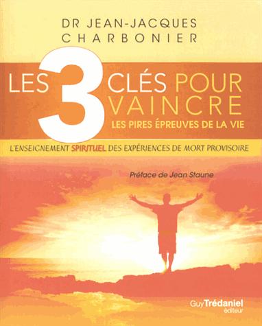 Les 3 clés pour vaincre les pires épreuves de la vie  - L'enseignement spirituel des expériences de mort provisoire de Dr. Jean-Jacques Charbonnier