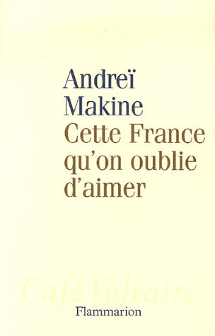 Cette France qu'on oublie d'aimer de Andreï Makine