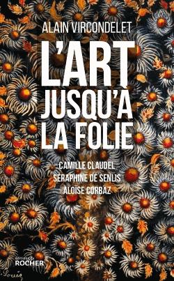 L'art jusqu'à la folie  - Camille Claudel, Séraphine de Senlis, Aloïse Corbaz                 de Alain Vircondelet