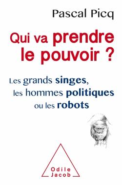 Qui va prendre le pouvoir ?  - Les grands singes, les hommes politiques ou les robots de Pascal Picq
