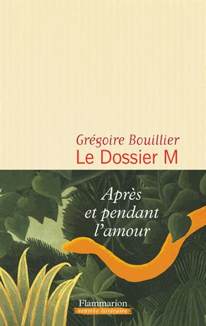 Le dossier M  - Après et pendant l'amour de Grégoire Bouillier