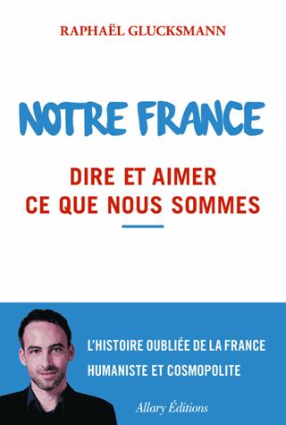 Notre France  - Dire et aimer ce que nous sommes de Raphaël Glucksmann