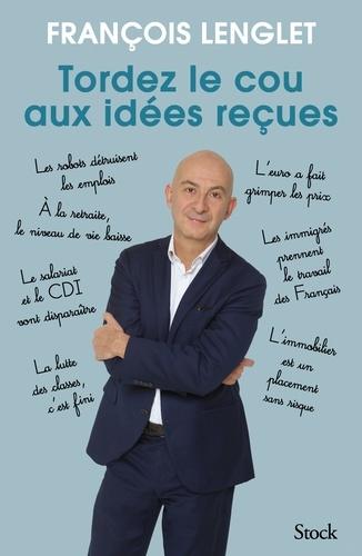 Tordez le cou aux idées reçues de François Lenglet