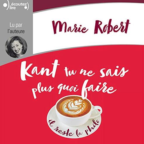 Kant tu ne sais plus quoi faire il reste la philo - Audio        de Marie Robert
