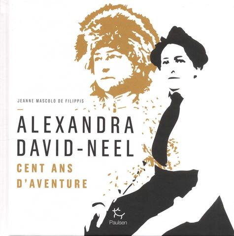 Alexandra David-Neel  - Cent ans d'aventures de Jeanne Mascolo de Filippis