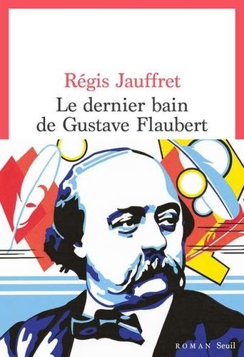 Le dernier bain de Gustave Flaubert de Régis Jauffret