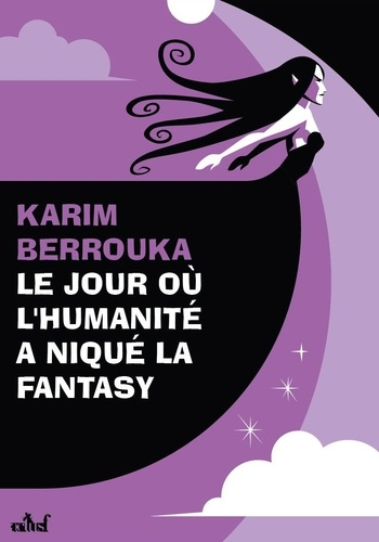 Le jour où l'humanité a niqué la fantasy de Karim Berrouka